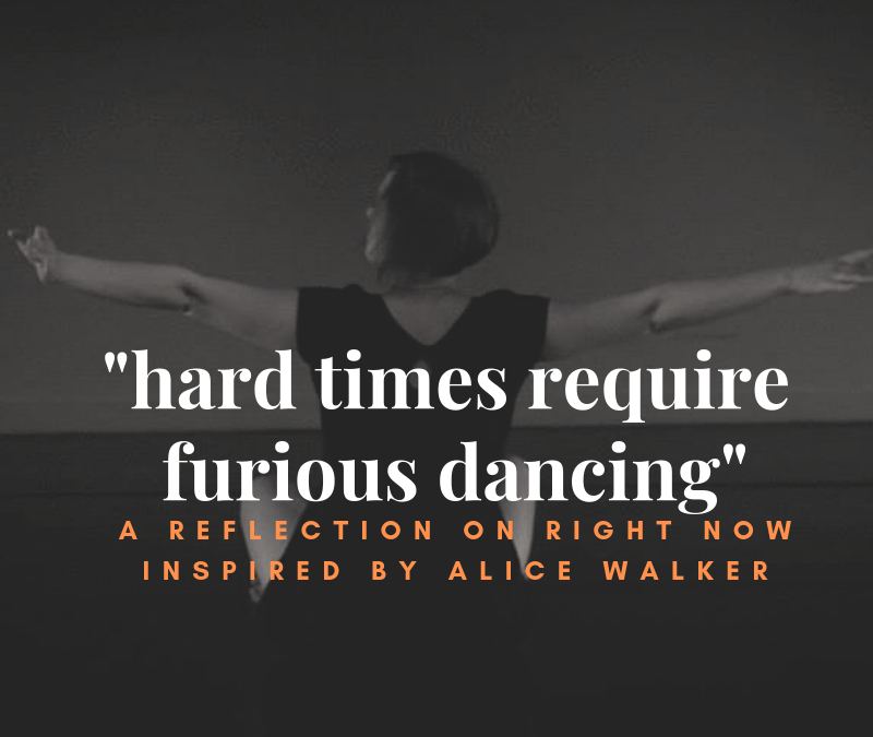 """Hard Times Require Furious Dancing"": A Reflection on Right Now Inspired by Alice Walker"